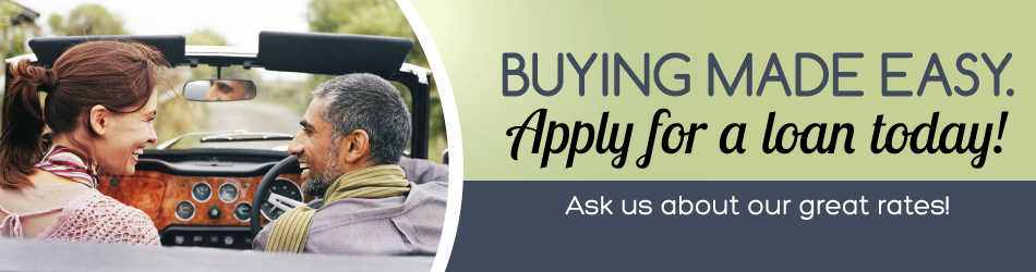 Buying made easy. Apply for a loan today! Ask us about our great rates!